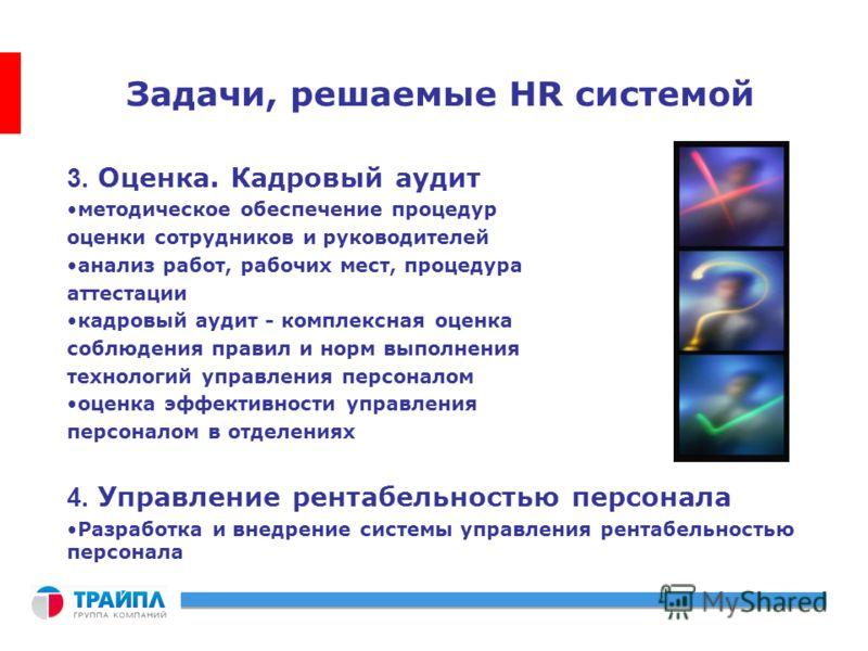 Задачи, решаемые HR системой 3. Оценка. Кадровый аудит методическое обеспечение процедур оценки сотрудников и руководителей анализ работ, рабочих мест, процедура аттестации кадровый аудит - комплексная оценка соблюдения правил и норм выполнения техно