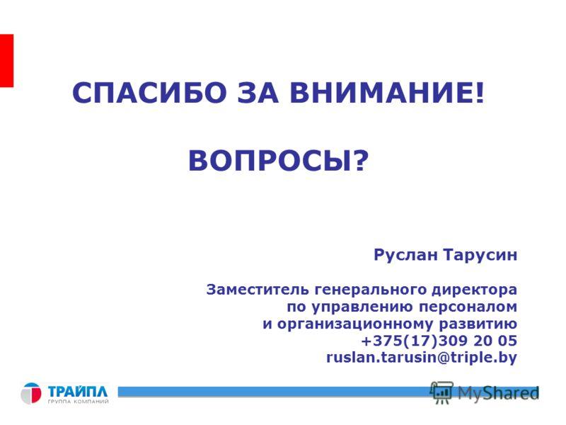 СПАСИБО ЗА ВНИМАНИЕ! ВОПРОСЫ? Руслан Тарусин Заместитель генерального директора по управлению персоналом и организационному развитию +375(17)309 20 05 ruslan.tarusin@triple.by