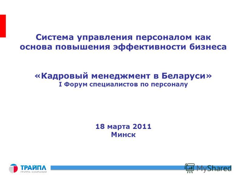 Система управления персоналом как основа повышения эффективности бизнеса «Кадровый менеджмент в Беларуси» I Форум специалистов по персоналу 18 марта 2011 Минск