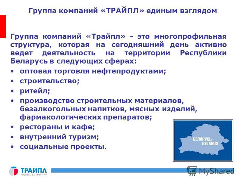 Группа компаний «ТРАЙПЛ» единым взглядом Группа компаний «Трайпл» - это многопрофильная структура, которая на сегодняшний день активно ведет деятельность на территории Республики Беларусь в следующих сферах: оптовая торговля нефтепродуктами; строител