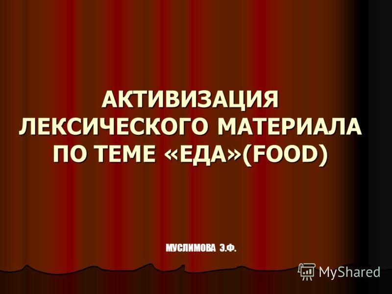 АКТИВИЗАЦИЯ ЛЕКСИЧЕСКОГО МАТЕРИАЛА ПО ТЕМЕ «ЕДА»(FOOD) МУСЛИМОВА Э.Ф.