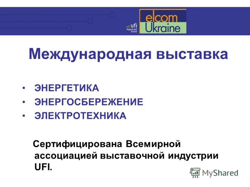 Международная выставка ЭНЕРГЕТИКА ЭНЕРГОСБЕРЕЖЕНИЕ ЭЛЕКТРОТЕХНИКА Сертифицирована Всемирной ассоциацией выставочной индустрии UFI.
