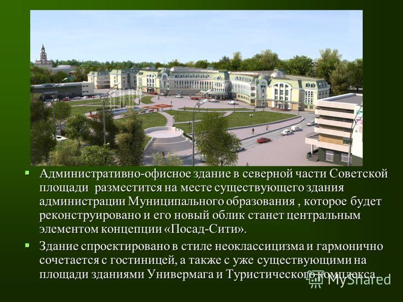 Административно-офисное здание в северной части Советской площади разместится на месте существующего здания администрации Муниципального образования, которое будет реконструировано и его новый облик станет центральным элементом концепции «Посад-Сити»