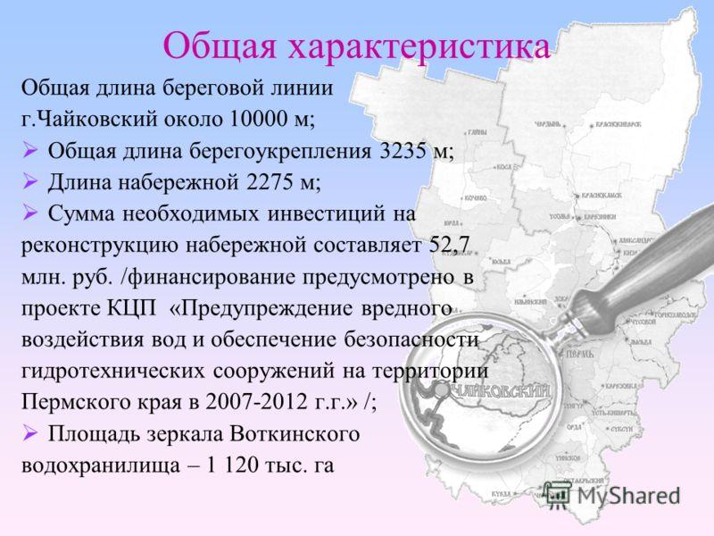Общая характеристика Общая длина береговой линии г.Чайковский около 10000 м; Общая длина берегоукрепления 3235 м; Длина набережной 2275 м; Сумма необходимых инвестиций на реконструкцию набережной составляет 52,7 млн. руб. /финансирование предусмотрен