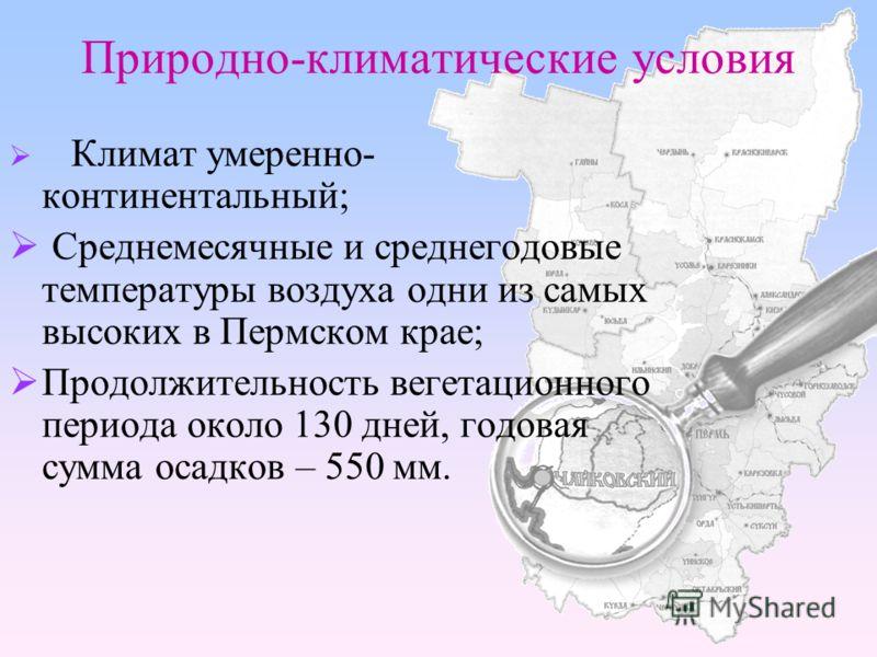 Природно-климатические условия Климат умеренно- континентальный; Среднемесячные и среднегодовые температуры воздуха одни из самых высоких в Пермском крае; Продолжительность вегетационного периода около 130 дней, годовая сумма осадков – 550 мм.