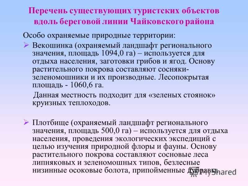 Перечень существующих туристских объектов вдоль береговой линии Чайковского района Особо охраняемые природные территории: Векошинка (охраняемый ландшафт регионального значения, площадь 1094,0 га) – используется для отдыха населения, заготовки грибов
