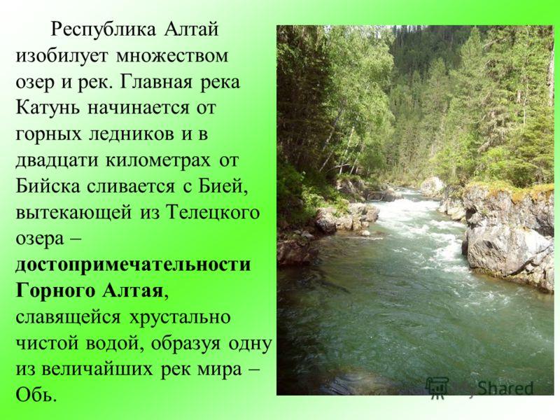 Республика Алтай изобилует множеством озер и рек. Главная река Катунь начинается от горных ледников и в двадцати километрах от Бийска сливается с Бией, вытекающей из Телецкого озера – достопримечательности Горного Алтая, славящейся хрустально чистой