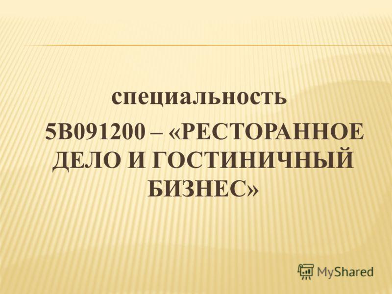 специальность 5В091200 – «РЕСТОРАННОЕ ДЕЛО И ГОСТИНИЧНЫЙ БИЗНЕС»