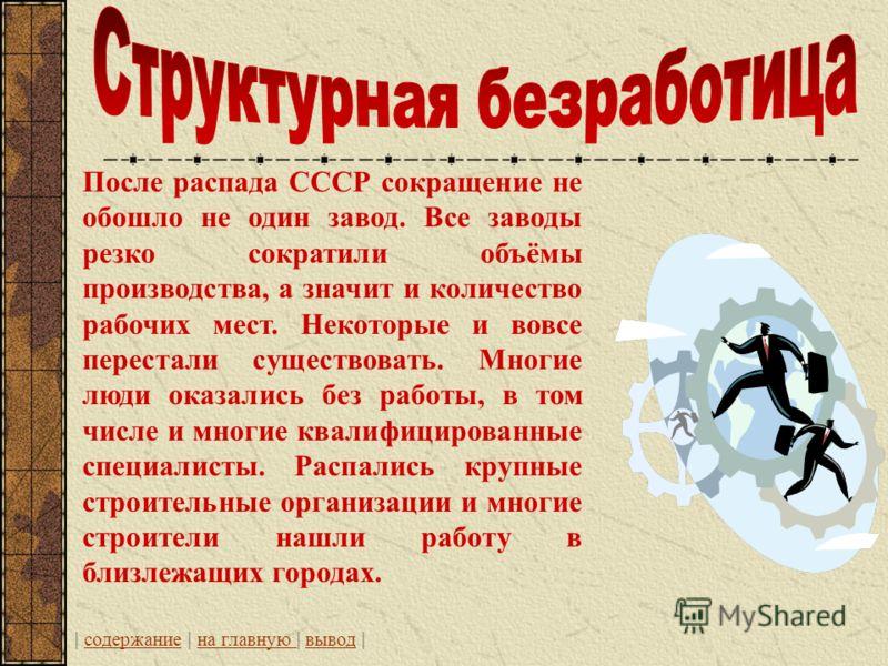 После распада СССР сокращение не обошло не один завод. Все заводы резко сократили объёмы производства, а значит и количество рабочих мест. Некоторые и вовсе перестали существовать. Многие люди оказались без работы, в том числе и многие квалифицирован