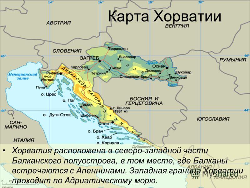 Карта Хорватии Хорватия расположена в северо-западной части Балканского полуострова, в том месте, где Балканы встречаются с Апеннинами. Западная граница Хорватии проходит по Адриатическому морю.