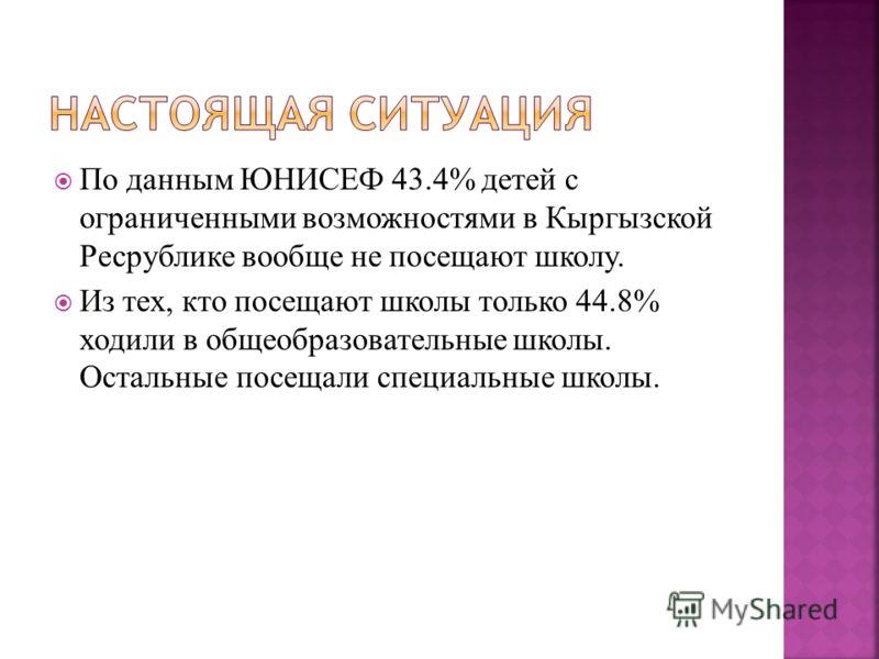 По данным ЮНИСЕФ 43.4% детей с ограниченными возможностями в Кыргызской Ресрублике вообще не посещают школу. Из тех, кто посещают школы только 44.8% ходили в общеобразовательные школы. Остальные посещали специальные школы.