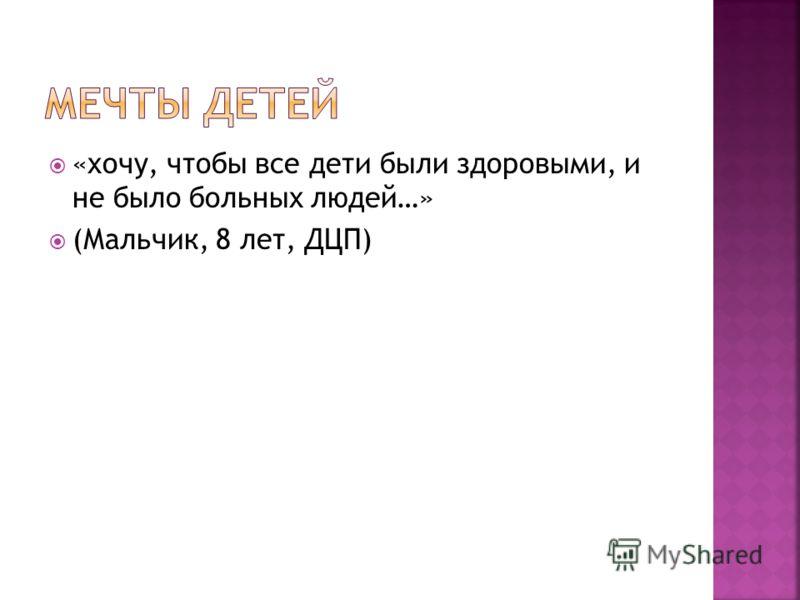 «хочу, чтобы все дети были здоровыми, и не было больных людей…» (Мальчик, 8 лет, ДЦП)