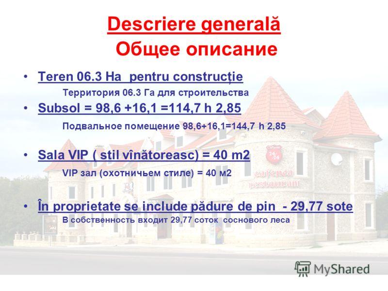 Descriere generală Общее описание Teren 06.3 Ha pentru construcţie Территория 06.3 Га для строительства Subsol = 98,6 +16,1 =114,7 h 2,85 Подвальное помещение 98,6+16,1=144,7 h 2,85 Sala VIP ( stil vînătoreasc) = 40 m2 VIP зал (охотничьем стиле) = 40