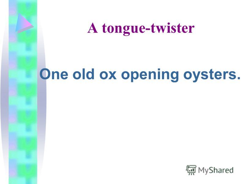 A tongue-twister One old ox opening oysters.
