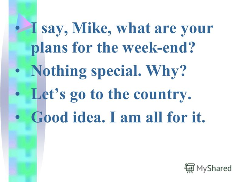 I say, Mike, what are your plans for the week-end? Nothing special. Why? Lets go to the country. Good idea. I am all for it.