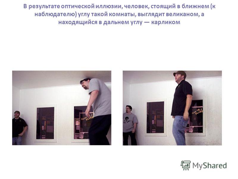 В результате оптической иллюзии, человек, стоящий в ближнем (к наблюдателю) углу такой комнаты, выглядит великаном, а находящийся в дальнем углу карликом