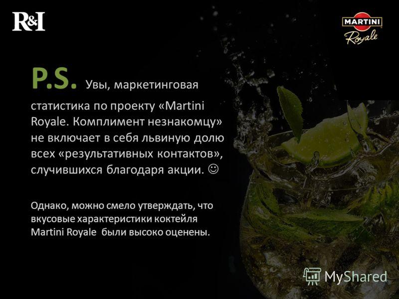 P.S. Увы, маркетинговая статистика по проекту «Martini Royale. Комплимент незнакомцу» не включает в себя львиную долю всех «результативных контактов», случившихся благодаря акции. Однако, можно смело утверждать, что вкусовые характеристики коктейля M