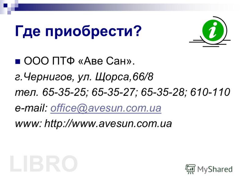Где приобрести? ООО ПТФ «Аве Сан». г.Чернигов, ул. Щорса,66/8 тел. 65-35-25; 65-35-27; 65-35-28; 610-110 e-mail: office@avesun.com.uaoffice@avesun.com.ua www: http://www.avesun.com.ua LIBRO