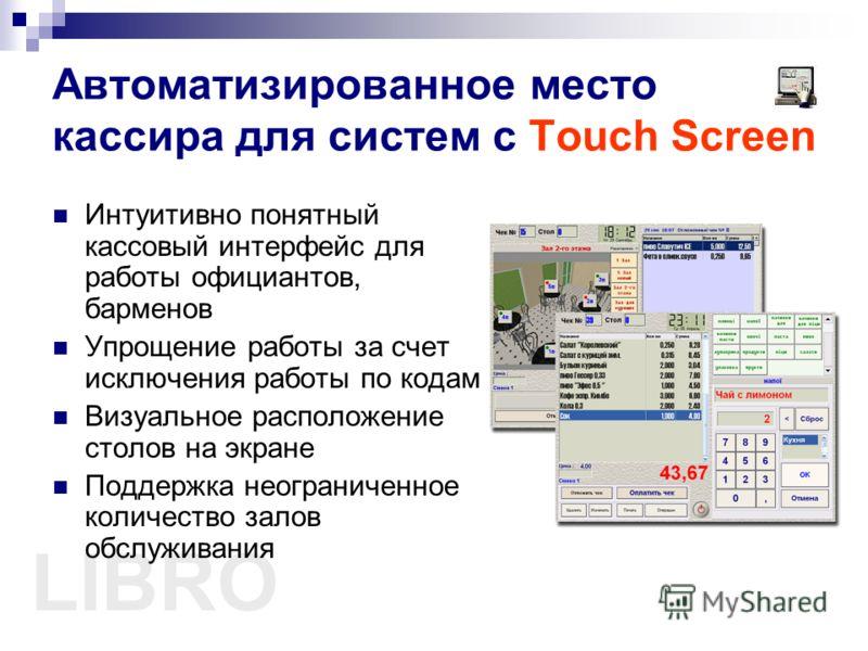 LIBRO Автоматизированное место кассира для систем с Touch Screen Интуитивно понятный кассовый интерфейс для работы официантов, барменов Упрощение работы за счет исключения работы по кодам Визуальное расположение столов на экране Поддержка неограничен