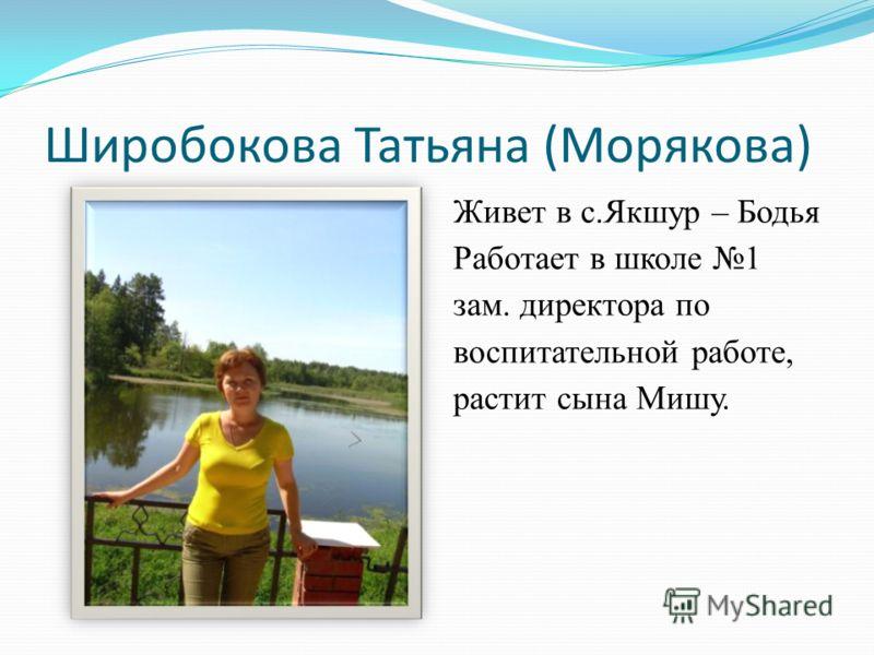 Широбокова Татьяна (Морякова) Живет в с.Якшур – Бодья Работает в школе 1 зам. директора по воспитательной работе, растит сына Мишу.