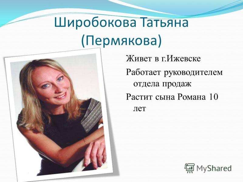 Широбокова Татьяна (Пермякова) Живет в г.Ижевске Работает руководителем отдела продаж Растит сына Романа 10 лет