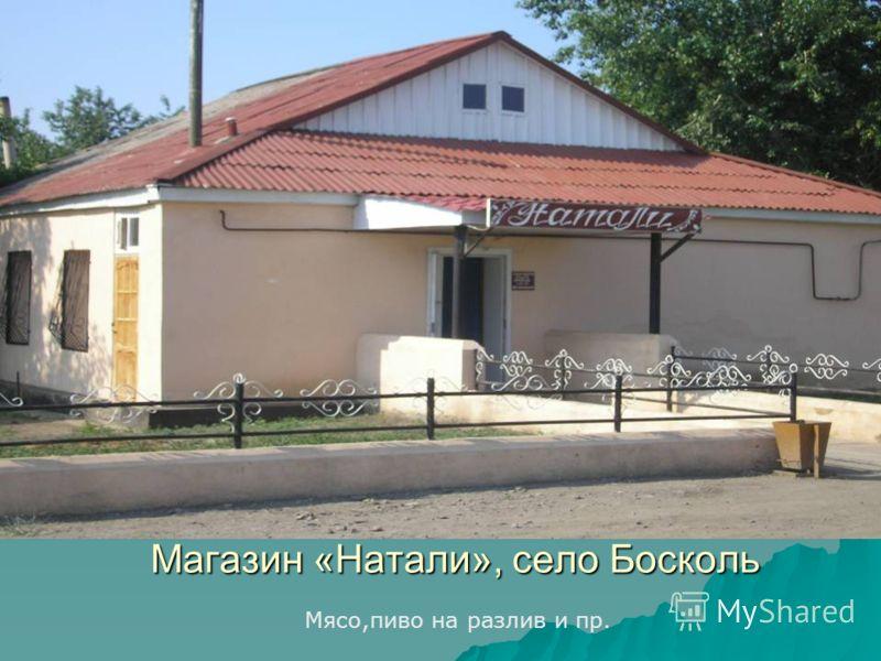 Магазин «Натали», село Босколь Мясо,пиво на разлив и пр.