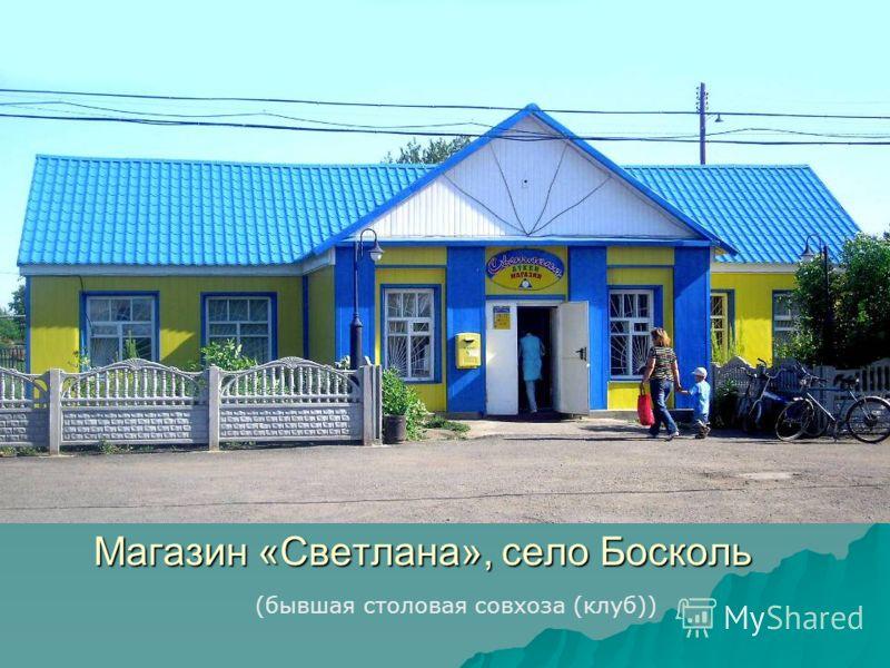 Магазин «Светлана», село Босколь (бывшая столовая совхоза (клуб))