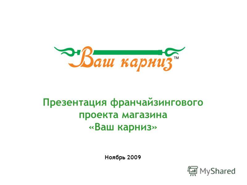 Презентация франчайзингового проекта магазина «Ваш карниз» Ноябрь 2009
