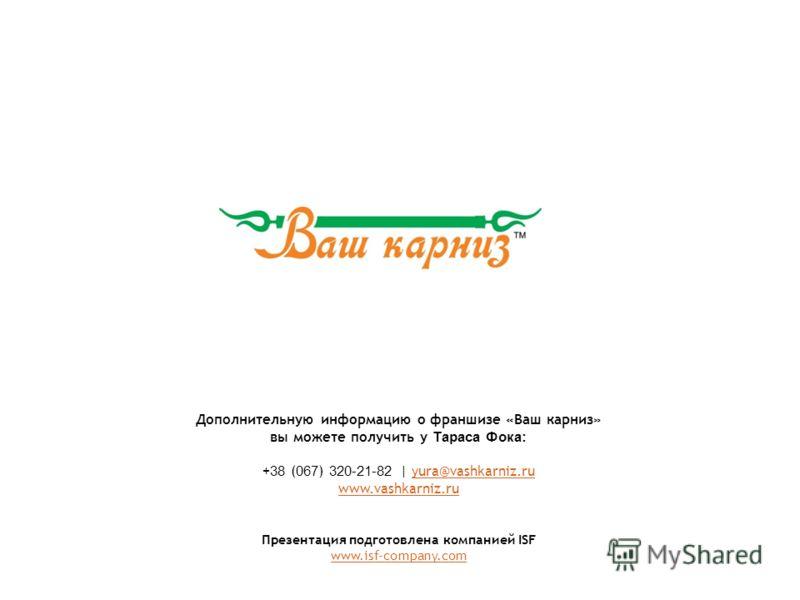 Дополнительную информацию о франшизе «Ваш карниз» вы можете получить у Тараса Фока : + 38 ( 067 ) 320-21-82 | yura@vashkarniz.ru www.vashkarniz.ruyura@vashkarniz.ru www.vashkarniz.ru Презентация подготовлена компанией ISF www.isf-company.com