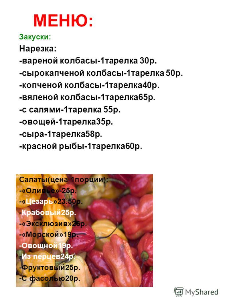 МЕНЮ: Закуски: Нарезка: -вареной колбасы-1тарелка 30р. -сырокапченой колбасы-1тарелка 50р. -копченой колбасы-1тарелка40р. -вяленой колбасы-1тарелка65р. -с салями-1тарелка 55р. -овощей-1тарелка35р. -сыра-1тарелка58р. -красной рыбы-1тарелка60р. Салаты(