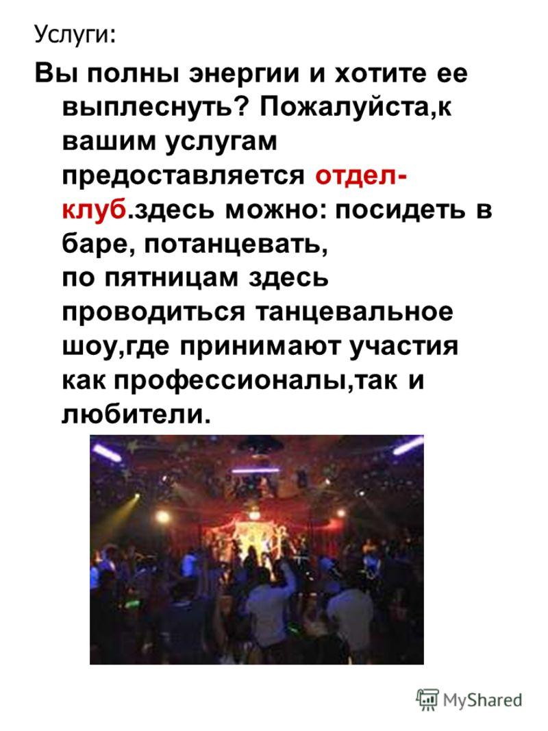 Услуги: Вы полны энергии и хотите ее выплеснуть? Пожалуйста,к вашим услугам предоставляется отдел- клуб.здесь можно: посидеть в баре, потанцевать, по пятницам здесь проводиться танцевальное шоу,где принимают участия как профессионалы,так и любители.