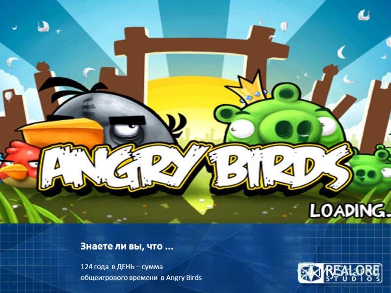 Знаете ли вы, что... 124 года в ДЕНЬ – сумма общеигрового времени в Angry Birds