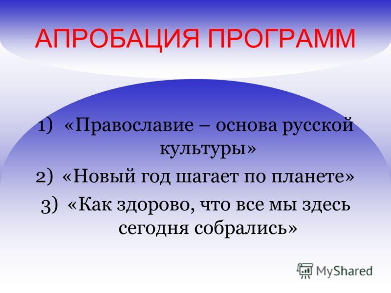 АПРОБАЦИЯ ПРОГРАММ 1)«Православие – основа русской культуры» 2)«Новый год шагает по планете» 3)«Как здорово, что все мы здесь сегодня собрались»