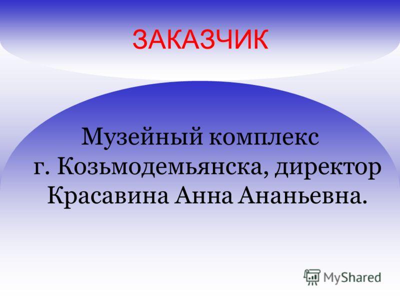 ЗАКАЗЧИК Музейный комплекс г. Козьмодемьянска, директор Красавина Анна Ананьевна.