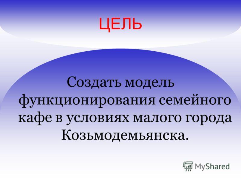 ЦЕЛЬ Создать модель функционирования семейного кафе в условиях малого города Козьмодемьянска.