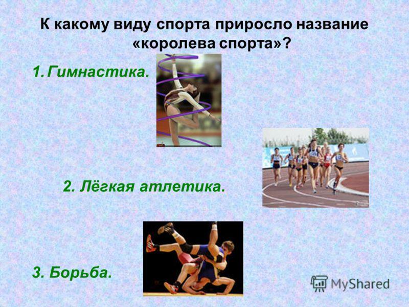 К какому виду спорта приросло название «королева спорта»? 1.Гимнастика. 2. Лёгкая атлетика. 3. Борьба.