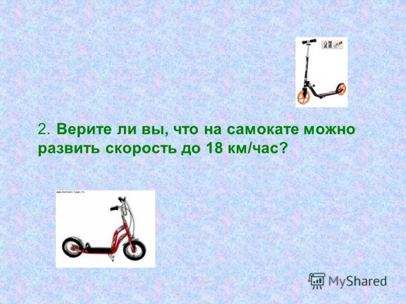 2. Верите ли вы, что на самокате можно развить скорость до 18 км/час?