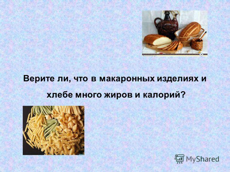 Верите ли, что в макаронных изделиях и хлебе много жиров и калорий?
