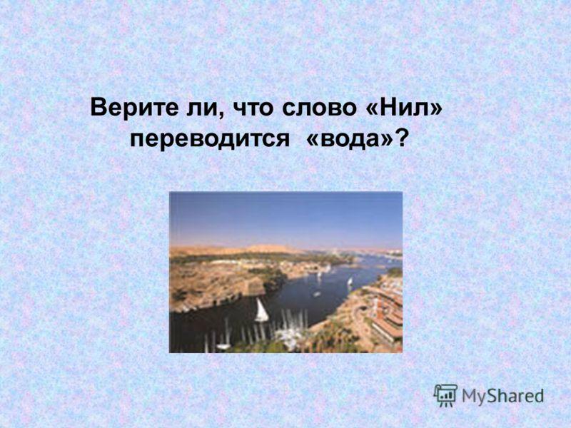 Верите ли, что слово «Нил» переводится «вода»?