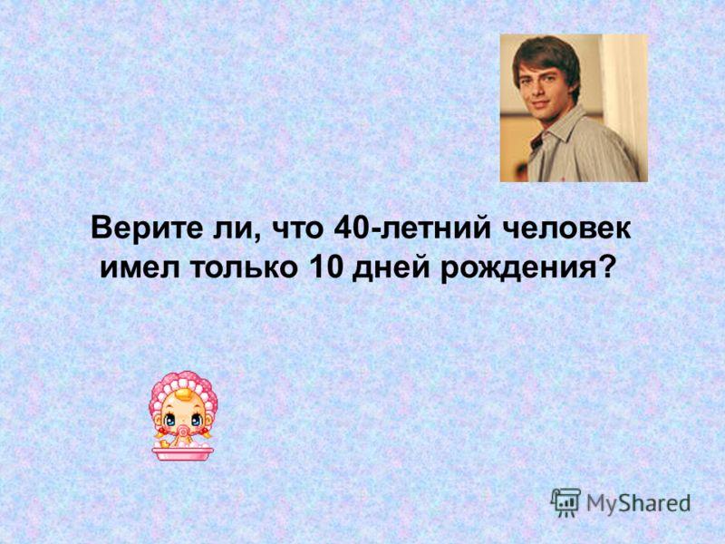 Верите ли, что 40-летний человек имел только 10 дней рождения?