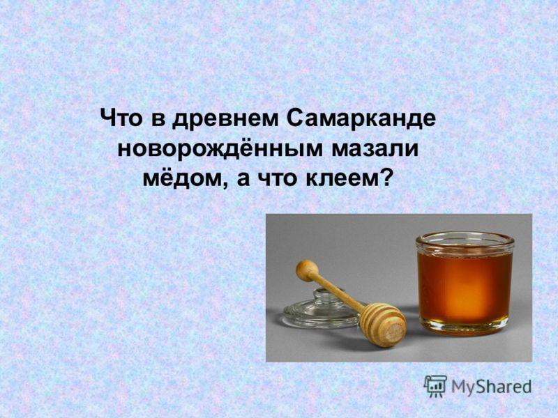 Что в древнем Самарканде новорождённым мазали мёдом, а что клеем?