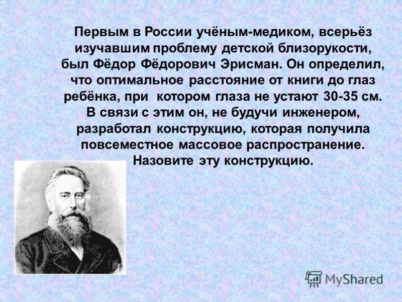 Первым в России учёным-медиком, всерьёз изучавшим проблему детской близорукости, был Фёдор Фёдорович Эрисман. Он определил, что оптимальное расстояние от книги до глаз ребёнка, при котором глаза не устают 30-35 см. В связи с этим он, не будучи инжене