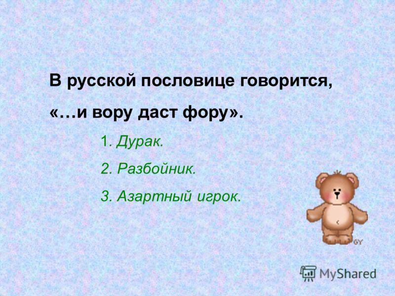 В русской пословице говорится, «…и вору даст фору». 1. Дурак. 2. Разбойник. 3. Азартный игрок.