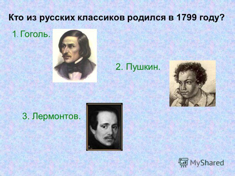 Кто из русских классиков родился в 1799 году? 1. Гоголь. 2. Пушкин. 3. Лермонтов.
