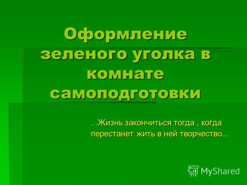 Оформление зеленого уголка в комнате самоподготовки...Жизнь закончиться тогда, когда перестанет жить в ней творчество...