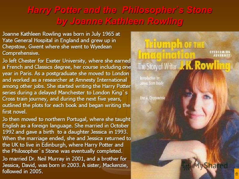 Harry Potter and the Philosopher`s Stone by Joanne Kathleen Rowling Joanne Kathleen Rowling was born in July 1965 at Yate General Hospital in England and grew up in Chepstow, Gwent where she went to Wyedean Comprehensive. Jo left Chester for Exeter U