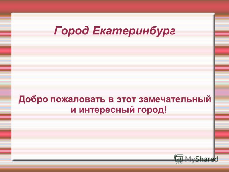 Город Екатеринбург Добро пожаловать в этот замечательный и интересный город!