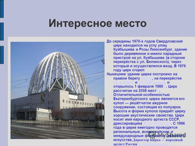 Интересное место До середины 1970-х годов Свердловский цирк находился на углу улиц Куйбышева и Розы Люксембург, здание было деревянное и имело парадный пристрой на ул. Куйбышева (в стороне перекрёстка с ул. Белинского), через который и осуществлялся