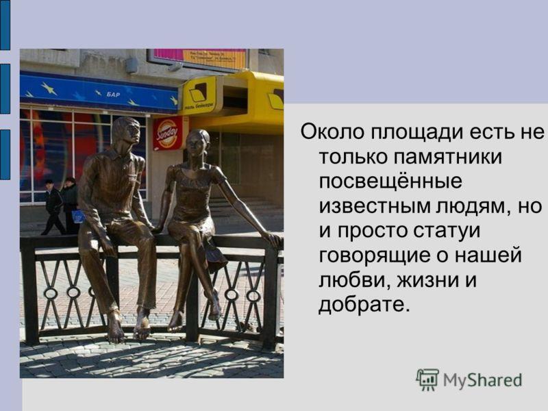 Около площади есть не только памятники посвещённые известным людям, но и просто статуи говорящие о нашей любви, жизни и добрате.