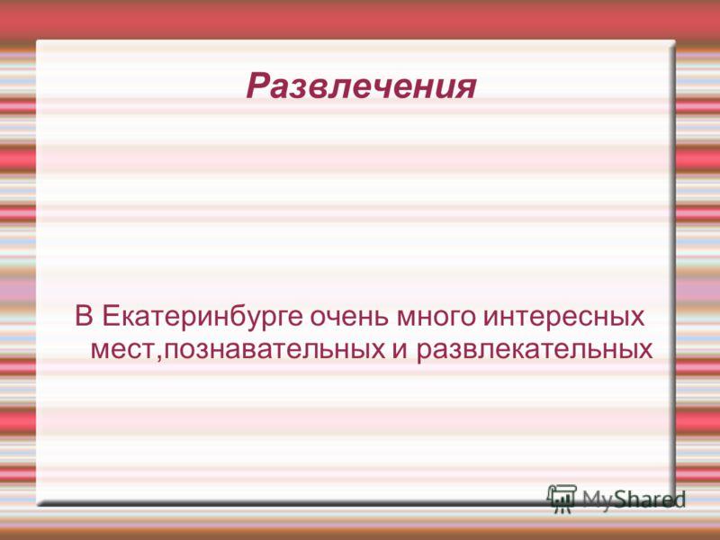 В Екатеринбурге очень много интересных мест,познавательных и развлекательных Развлечения